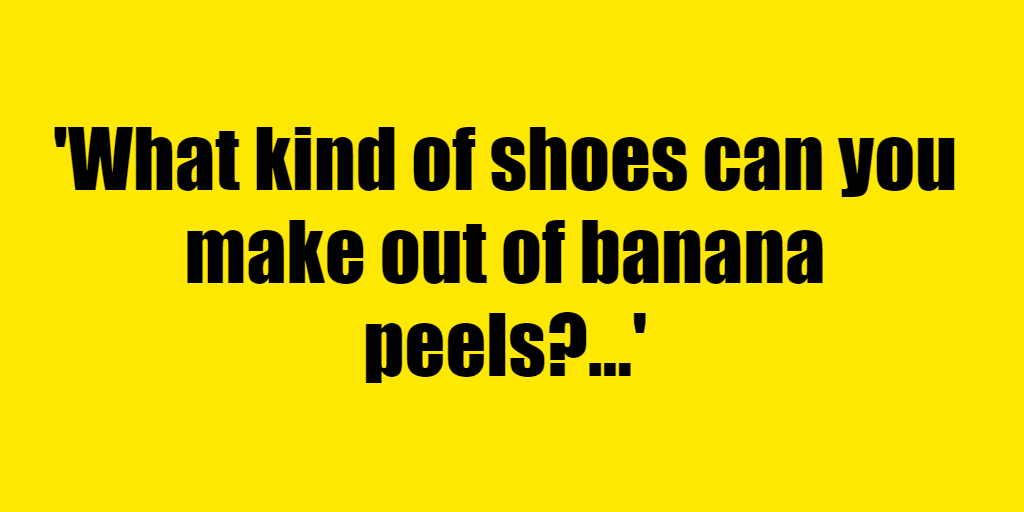 What kind of shoes can you make out of banana peels? - Riddle Answer