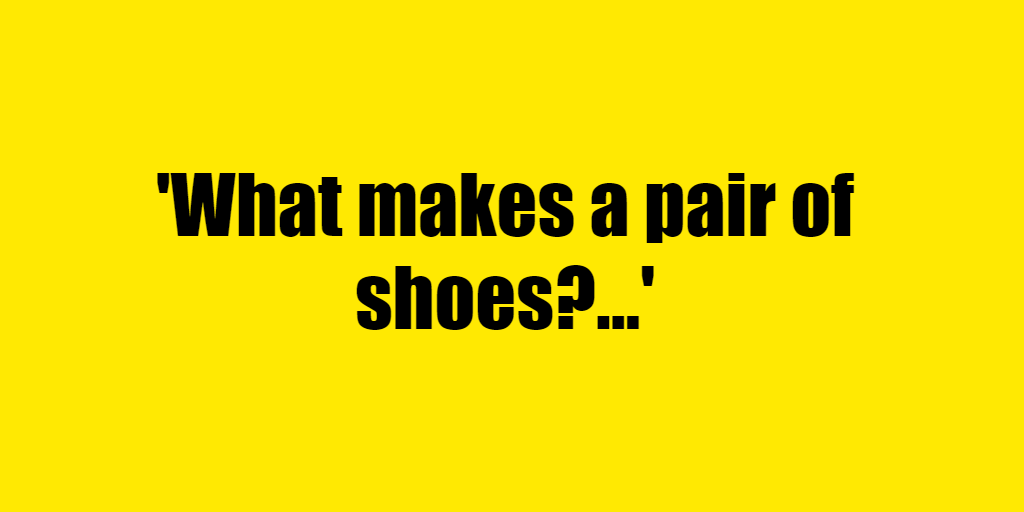 What makes a pair of shoes? - Riddle Answer