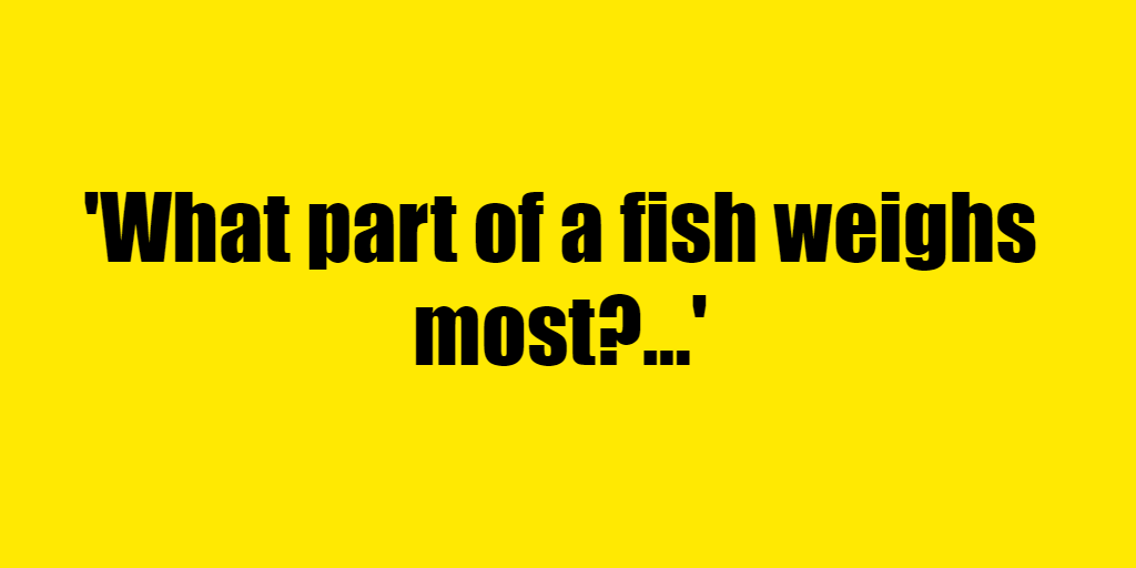 What part of a fish weighs most? - Riddle Answer