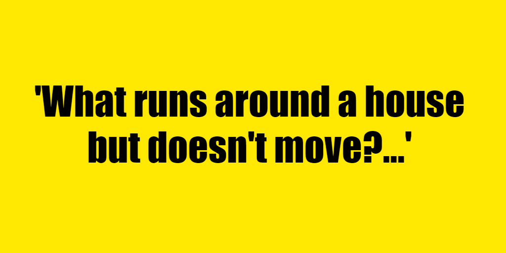 What runs around a house but doesn't move? - Riddle Answer