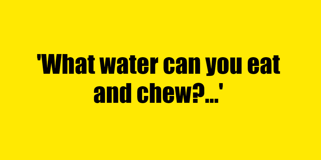 What water can you eat and chew? - Riddle Answer