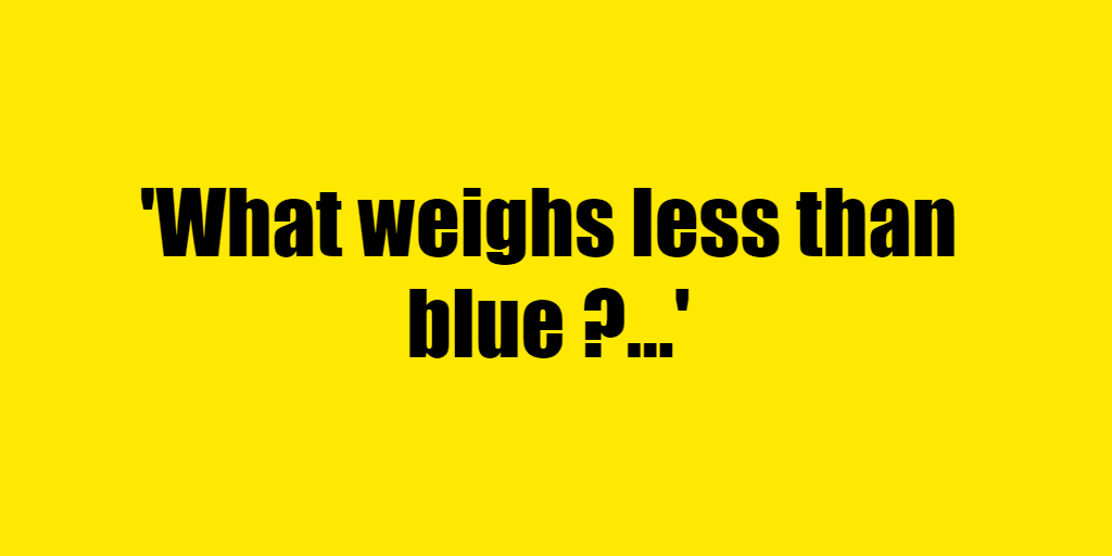 What weighs less than blue ? - Riddle Answer