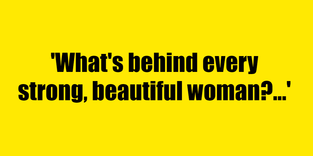 What's behind every strong, beautiful woman? - Riddle Answer
