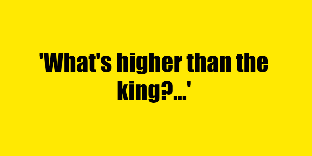 What's higher than the king? - Riddle Answer