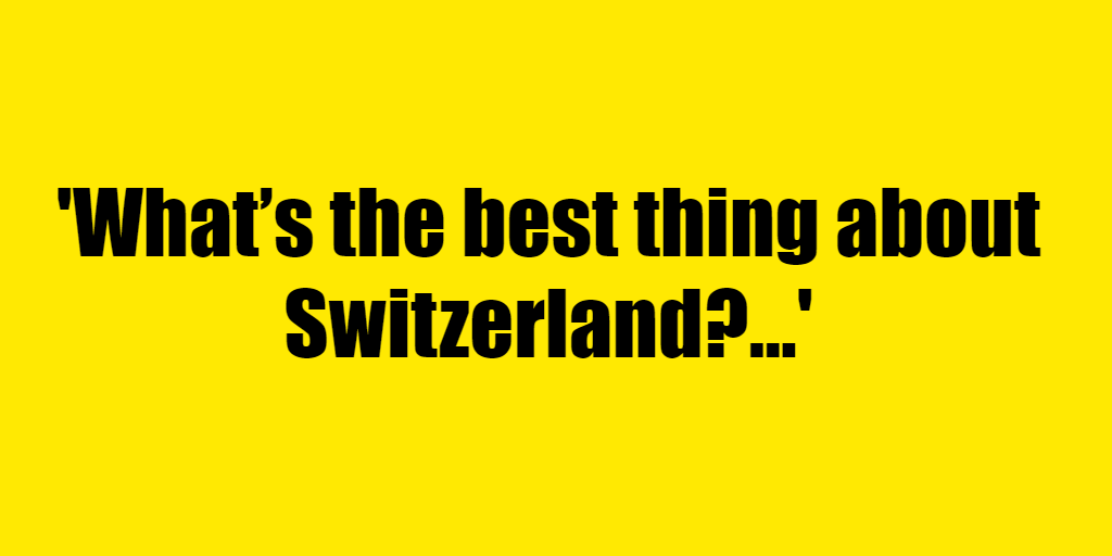 What's the best thing about Switzerland? - Riddle Answer