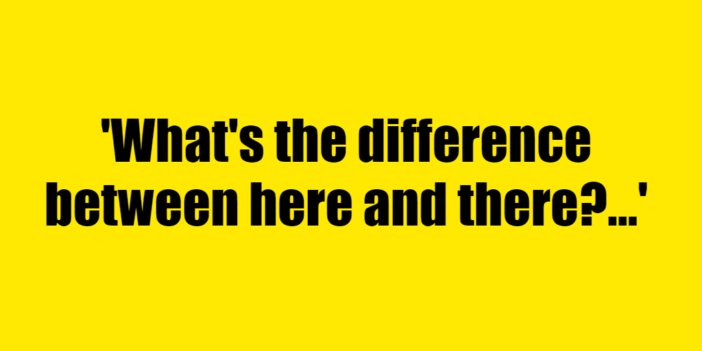 What's the difference between here and there? - Riddle Answer