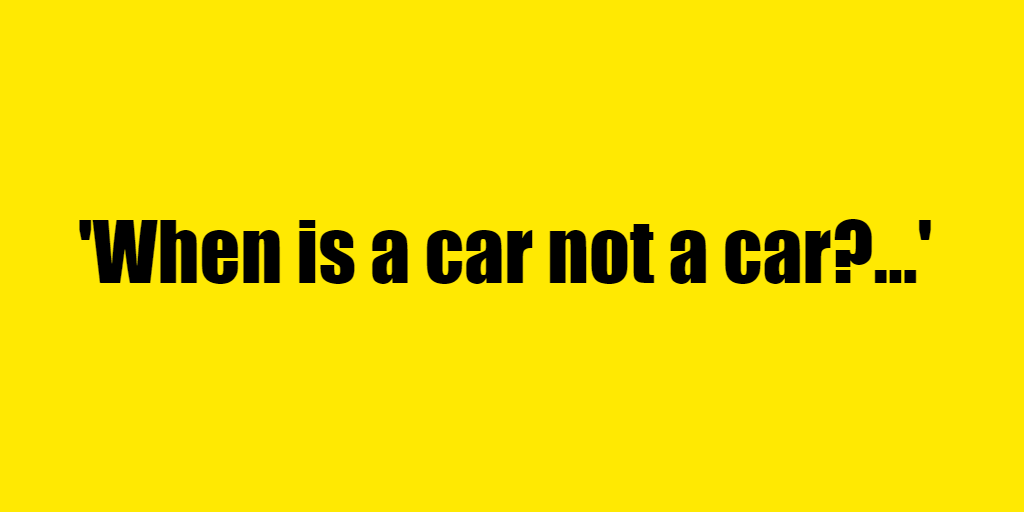 When is a car not a car? - Riddle Answer