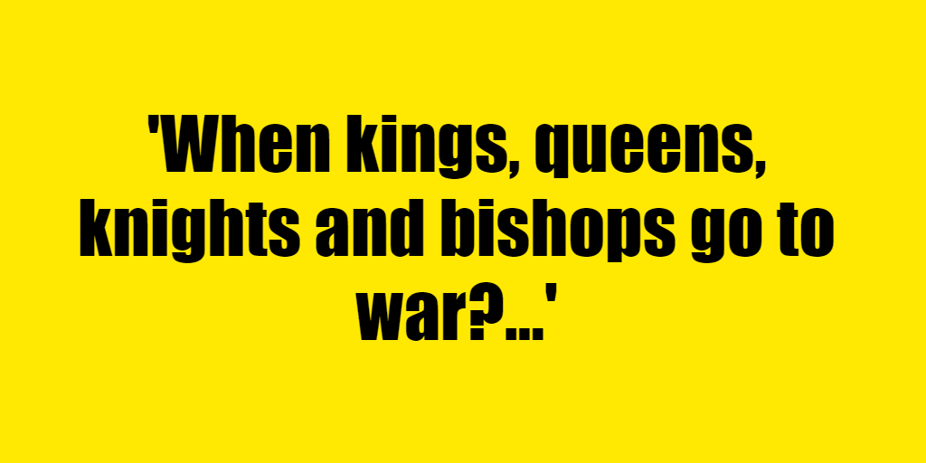 When kings, queens, knights and bishops go to war? - Riddle Answer