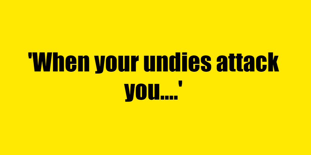 When your undies attack you. - Riddle Answer