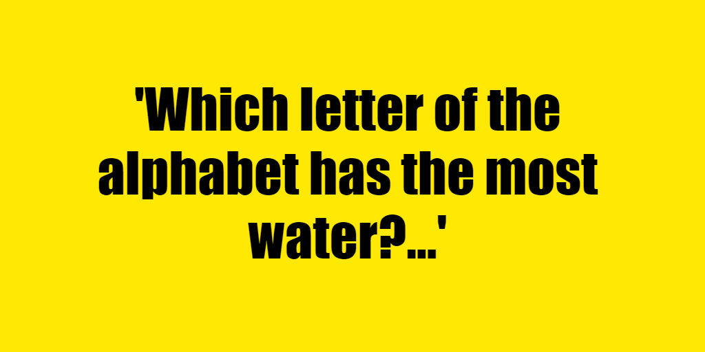 Which letter of the alphabet has the most water? - Riddle Answer