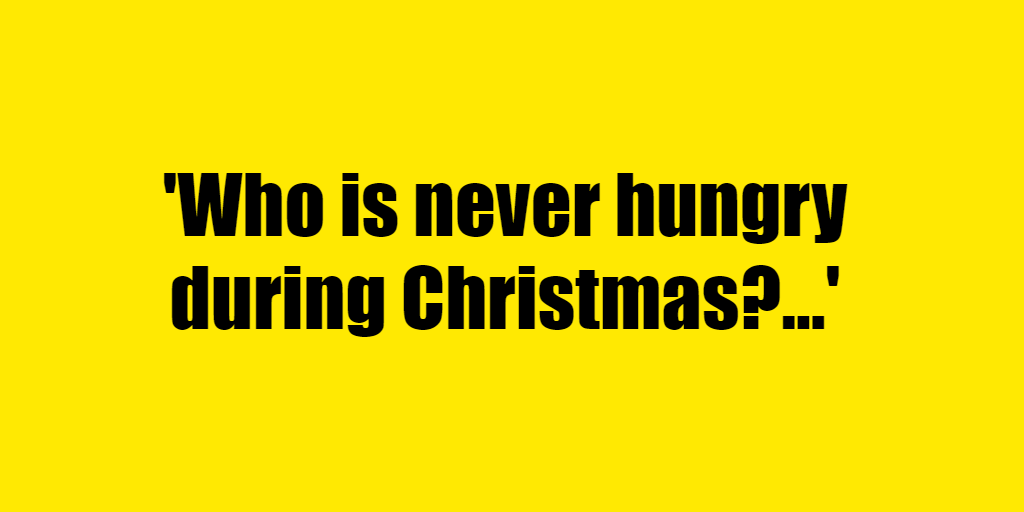 Who is never hungry during Christmas? - Riddle Answer