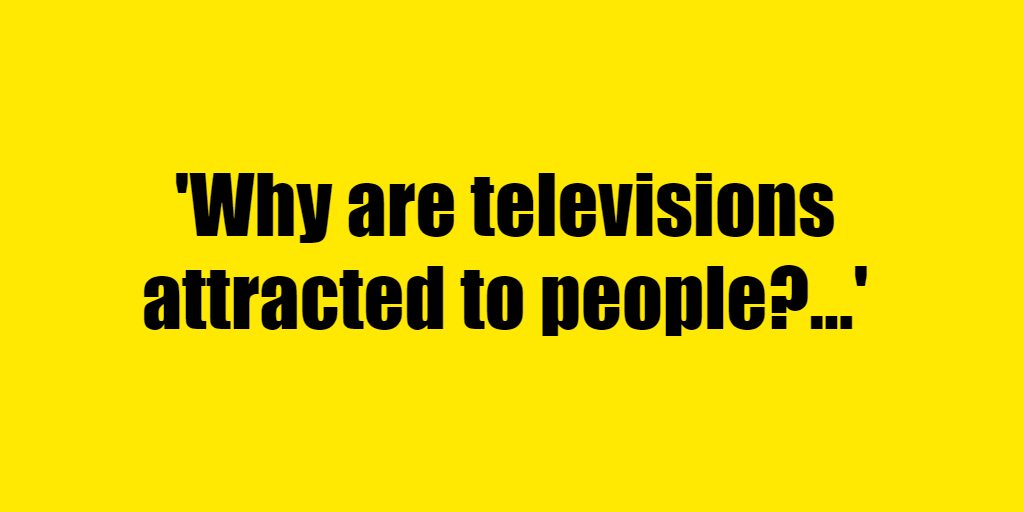 Why are televisions attracted to people? - Riddle Answer