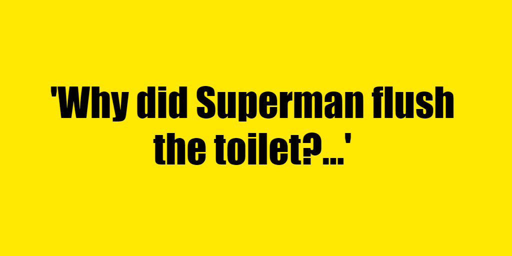 Why did Superman flush the toilet? - Riddle Answer