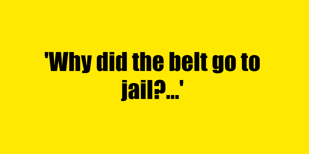 Why did the belt go to jail? - Riddle Answer