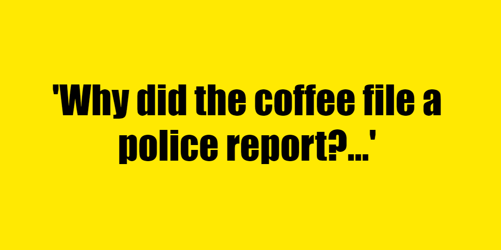 Why did the coffee file a police report? - Riddle Answer