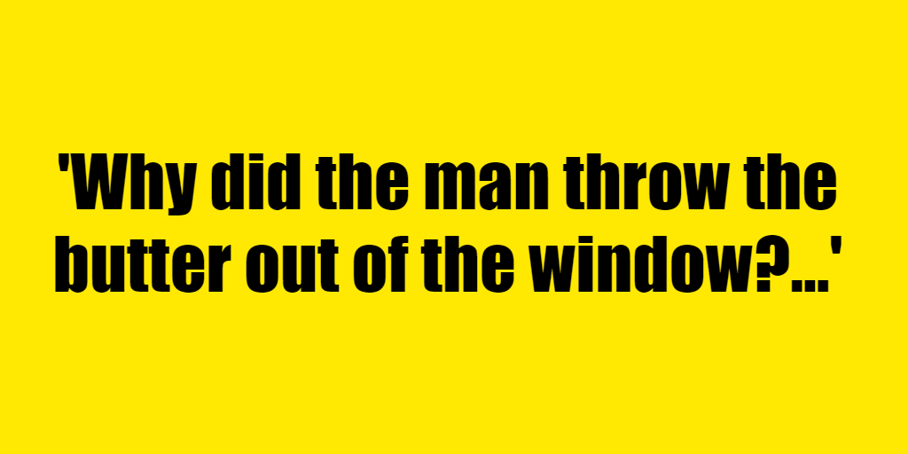 Why did the man throw the butter out of the window? - Riddle Answer