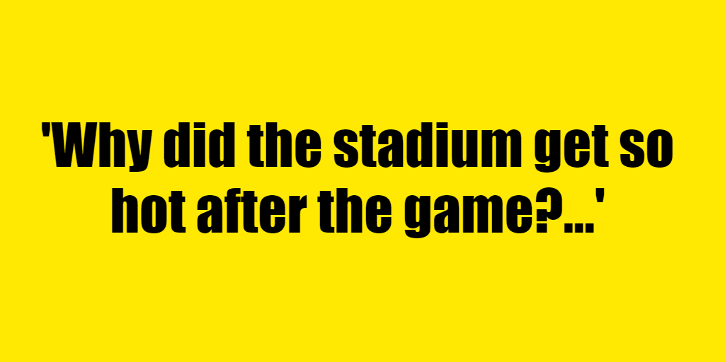 Why did the stadium get so hot after the game? - Riddle Answer