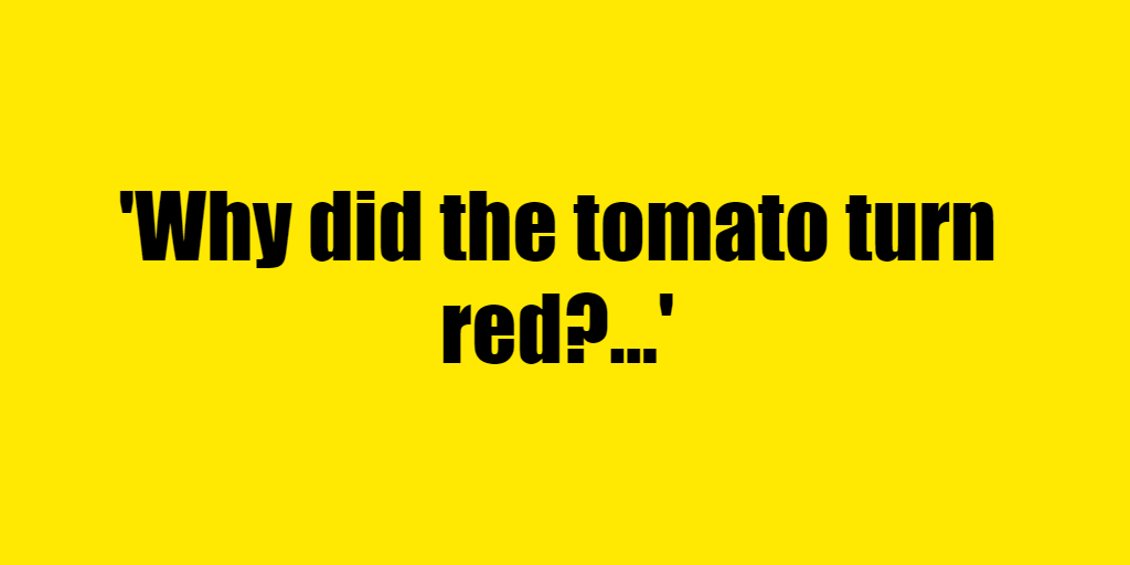 Why did the tomato turn red? - Riddle Answer
