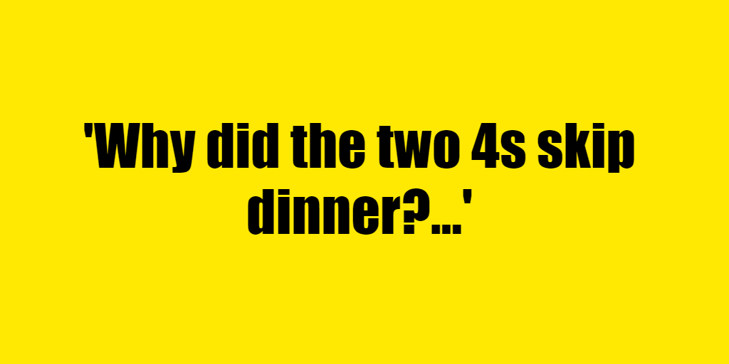 Why did the two 4s skip dinner? - Riddle Answer
