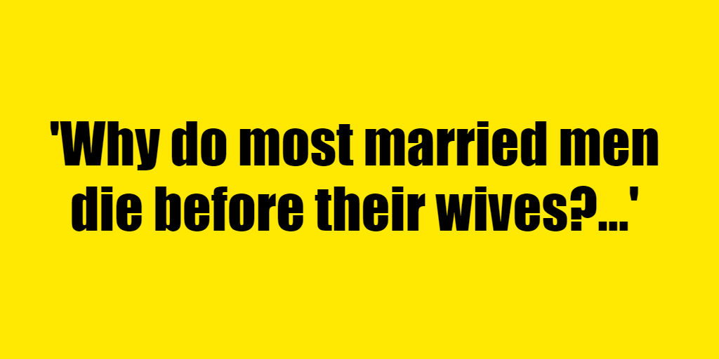 Why do most married men die before their wives? - Riddle Answer