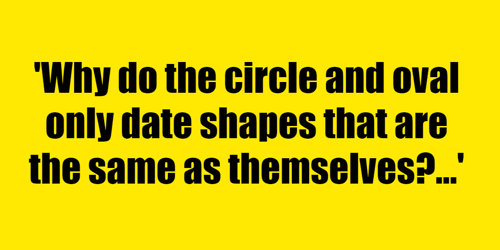 Why do the circle and oval only date shapes that are the same as themselves? - Riddle Answer