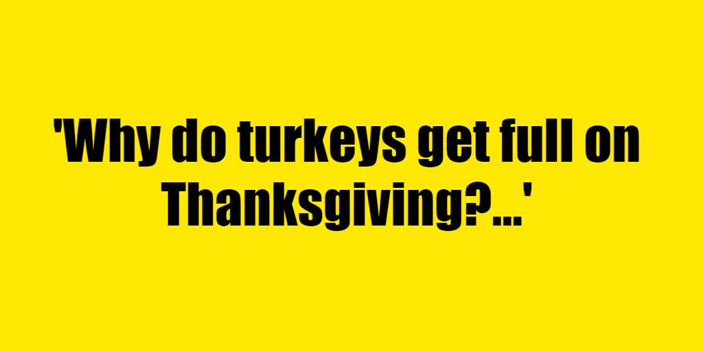 Why do turkeys get full on Thanksgiving? - Riddle Answer