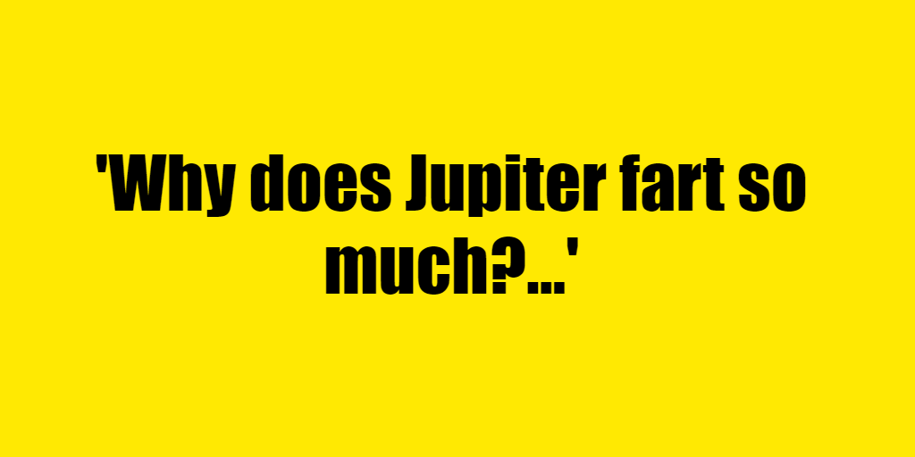 Why does Jupiter fart so much? - Riddle Answer