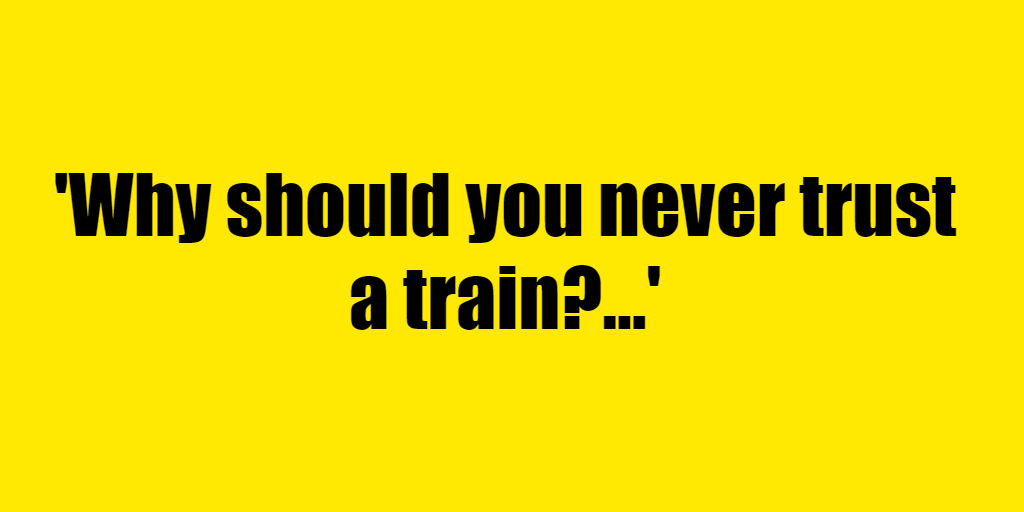 Why should you never trust a train? - Riddle Answer