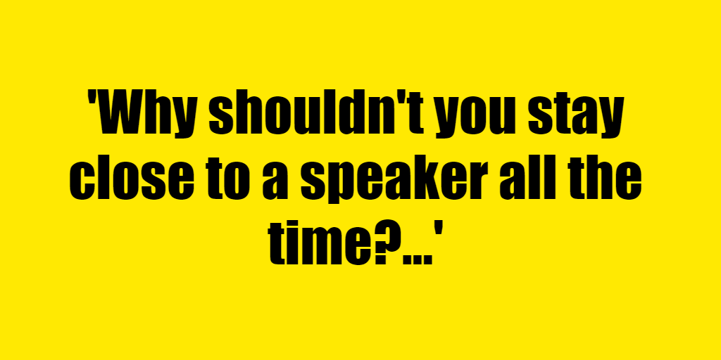Why shouldn't you stay close to a speaker all the time? - Riddle Answer