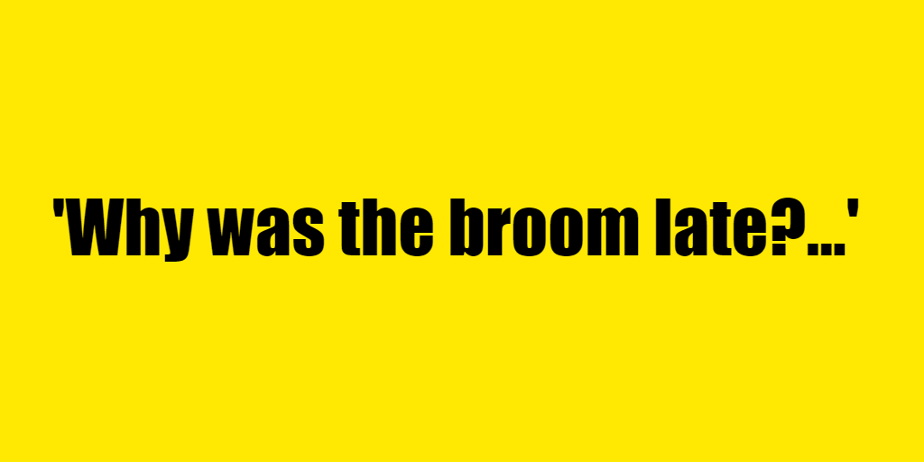 Why was the broom late? - Riddle Answer