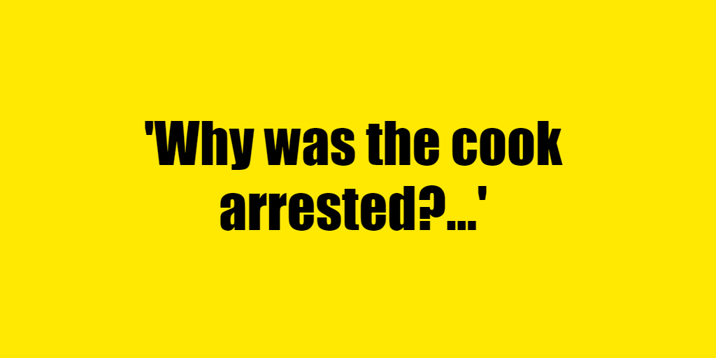 Why was the cook arrested? - Riddle Answer