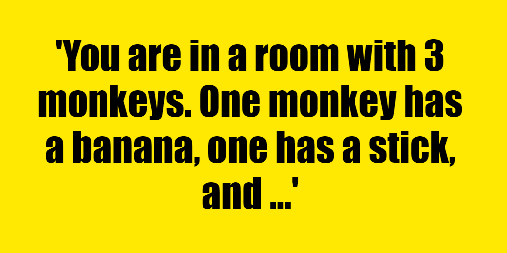 You are in a room with 3 monkeys. One monkey has a banana, one has a stick, and one has nothing. Who is the smartest primate? - Riddle Answer