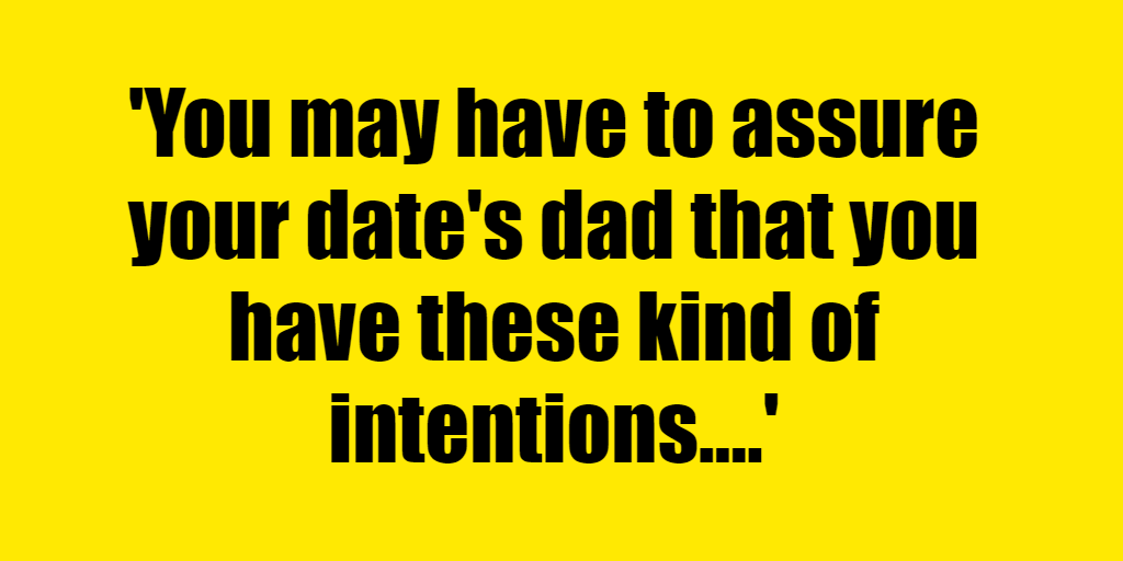 You may have to assure your date's dad that you have these kind of intentions. - Riddle Answer
