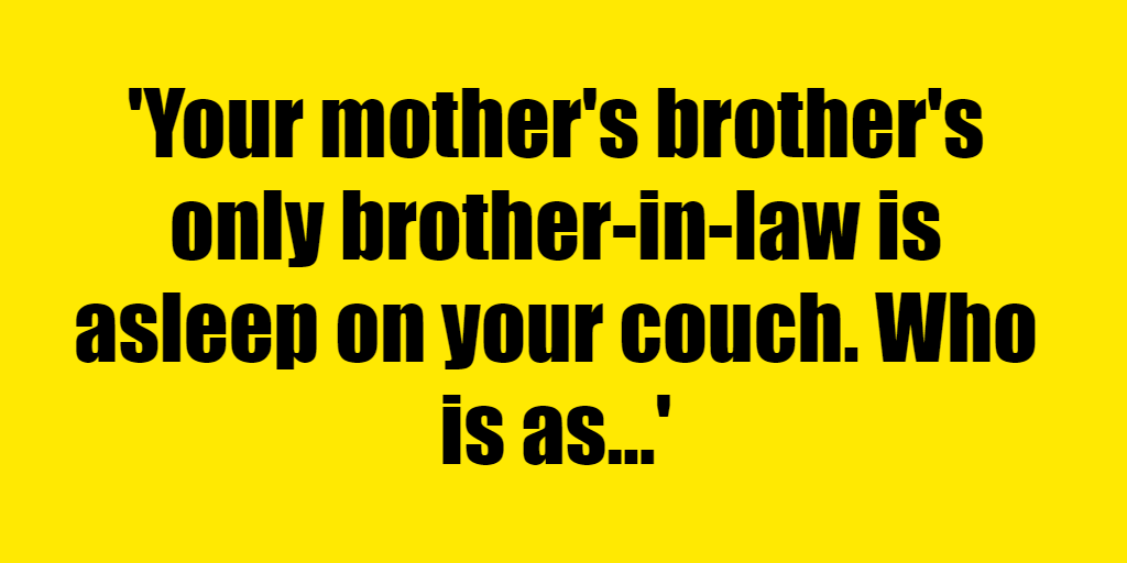 Your mother's brother's only brother-in-law is asleep on your couch. Who is asleep on your couch? - Riddle Answer