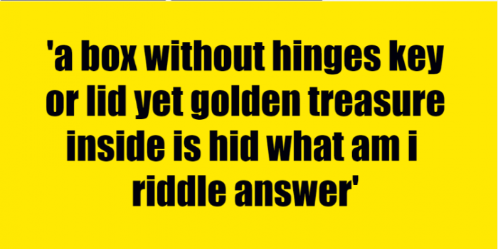 a box without hinges key or lid yet golden treasure inside is hid what am i riddle answer