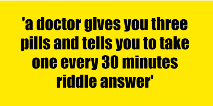 a doctor gives you three pills and tells you to take one every 30 minutes riddle answer