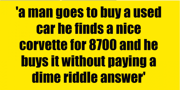 a man goes to buy a used car he finds a nice corvette for 8700 and he buys it without paying a dime riddle answer