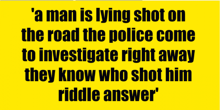 a man is lying shot on the road the police come to investigate right away they know who shot him riddle answer