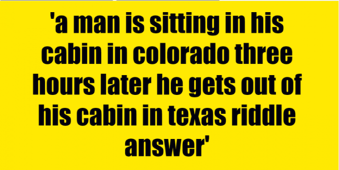 a man is sitting in his cabin in colorado three hours later he gets out of his cabin in texas riddle answer