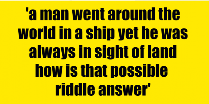 a man went around the world in a ship yet he was always in sight of land how is that possible riddle answer