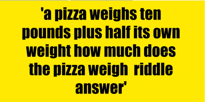 a pizza weighs ten pounds plus half its own weight how much does the pizza weigh riddle answer