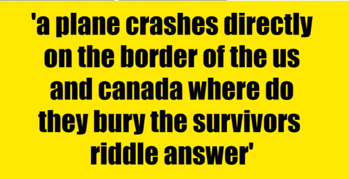 a plane crashes directly on the border of the us and canada where do they bury the survivors riddle answer
