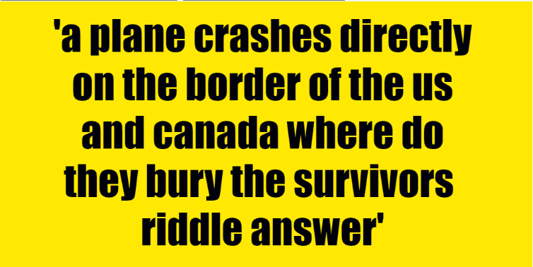a plane crashes directly on the border of the us and canada where do they bury the survivors  a plane crashes directly on the border of the us and canada where do they bury the survivors  - Riddle Answer