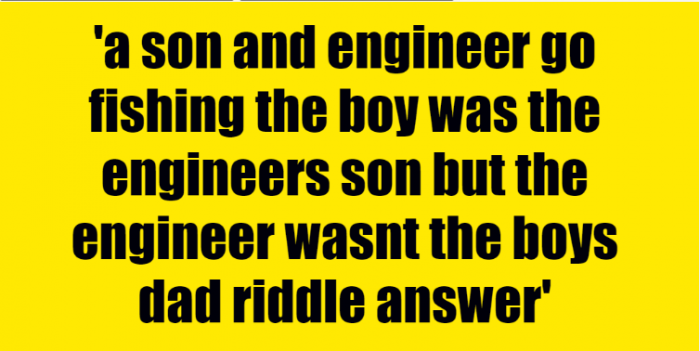 a son and engineer go fishing the boy was the engineers son but the engineer wasnt the boys dad riddle answer