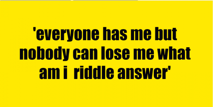 everyone has me but nobody can lose me what am i riddle answer