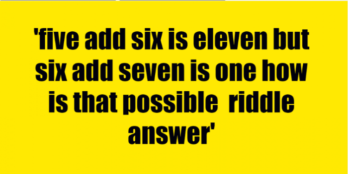 five add six is eleven but six add seven is one how is that possible riddle answer