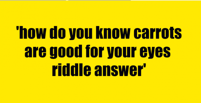 how do you know carrots are good for your eyes riddle answer