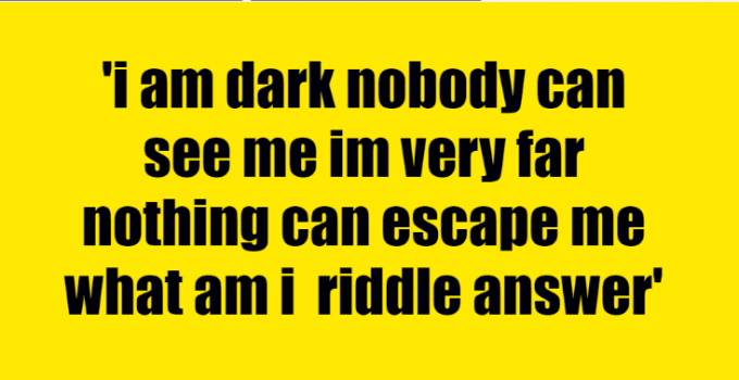 i am dark nobody can see me im very far nothing can escape me what am i riddle answer