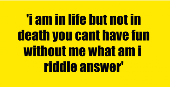 i am in life but not in death you cant have fun without me what am i riddle answer
