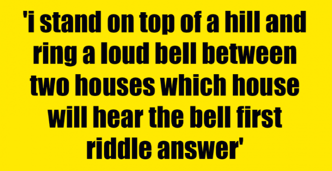 i stand on top of a hill and ring a loud bell between two houses which house will hear the bell first riddle answer